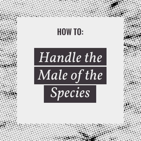 How to: Handle a Male of the Species